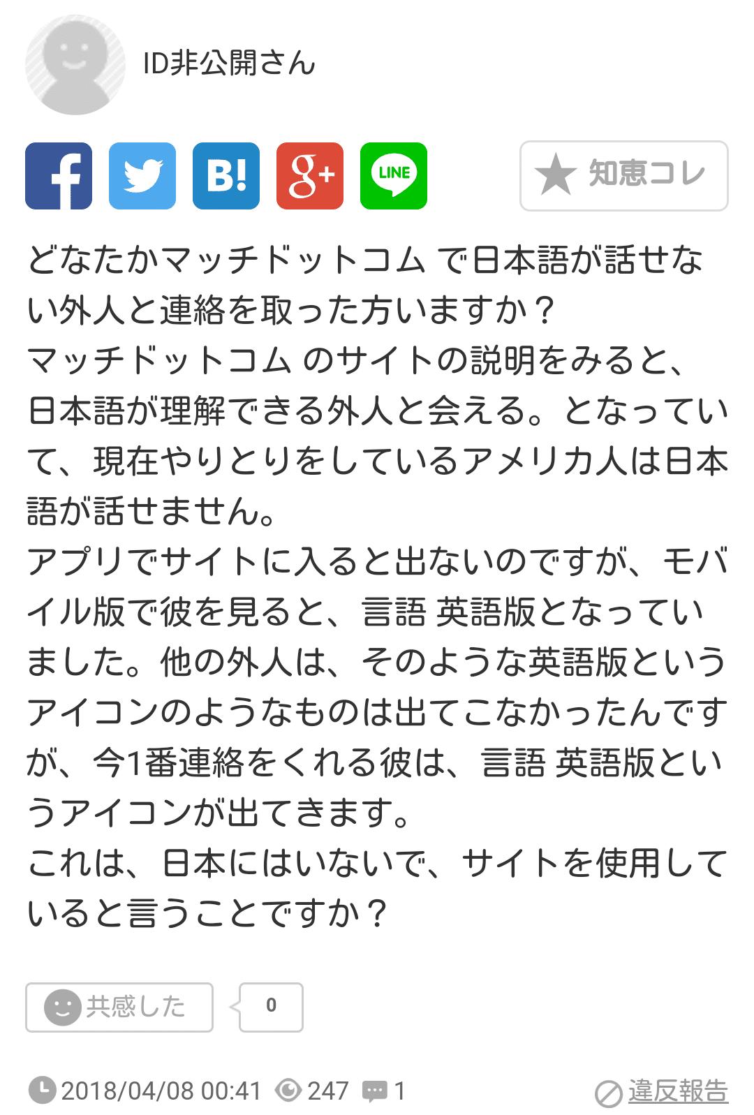 どなたかマッチドットコム で日本語が話せない外人と連絡を取った方いますか?マッチドットコム のサイトの説明をみると、日本語が理解できる外人と会える。となっていて、現在やりとりをしているアメリカ人は日本語が話せません。アプリでサイトに入ると出ないのですが、モバイル版で彼を見ると、言語 英語版となっていました。他の外人は、そのような英語版というアイコンのようなものは出てこなかったんですが、今1番連絡をくれる彼は、言語 英語版というアイコンが出てきます。これは、日本にはいないで、サイトを使用していると言うことですか?