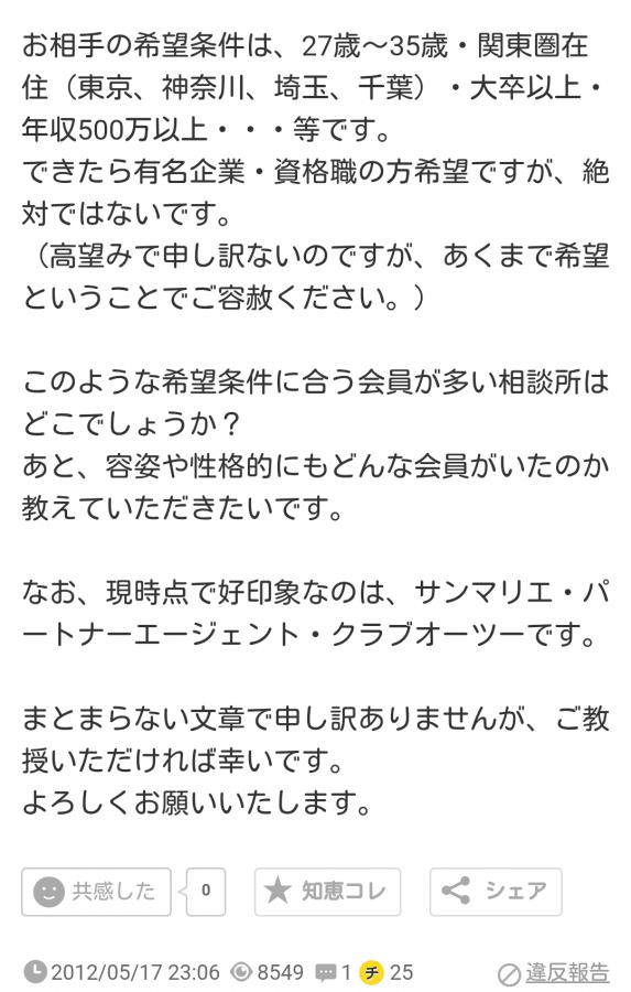 お相手の希望条件は、27歳~35歳・関東圏在住(東京、神奈川、埼玉、千葉)・大卒以上・年収500万以上・・・等です。できたら有名企業・資格職の方希望ですが、絶対ではないです。(高望みで申し訳ないのですが、あくまで希望ということでご容赦ください。)このような希望条件に合う会員が多い相談所はどこでしょうか?あと、容姿や性格的にもどんな会員がいたのか教えていただきたいです。なお、現時点で好印象なのは、サンマリエ・パートナーエージェント・クラブオーツーです。まとまらない文章で申し訳ありませんが、ご教授いただければ幸いです。よろしくお願いいたします。