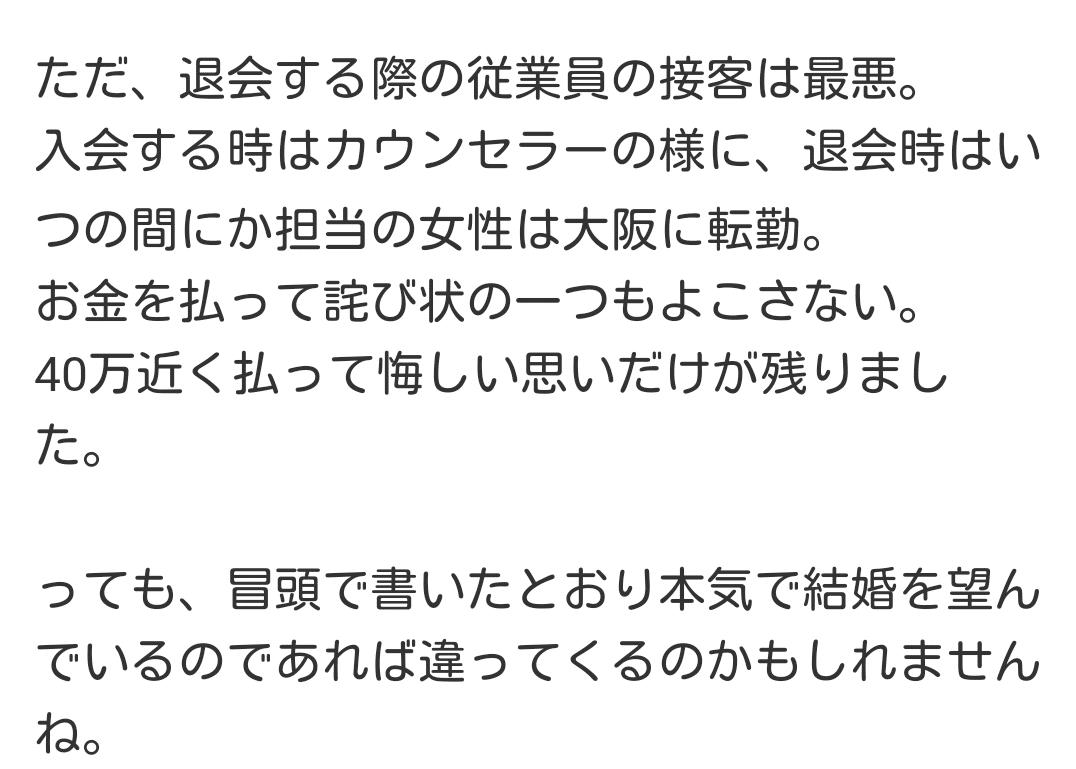 ただ、退会する際の従業員の接客は最悪。入会する時はカウンセラーの様に、退会時はいつの間にか担当の女性は大阪に転勤。