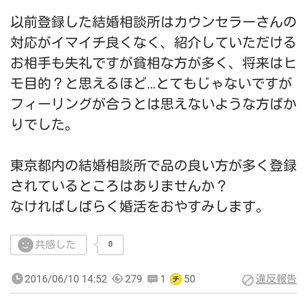 以前登録した結婚相談所はカウンセラーさんの対応がイマイチ良くなく、紹介していただけるお相手も失礼ですが貧相な方が多く、将来はヒモ目的?と思えるほど…とてもじゃないですがフィーリングが合うとは思えないような方ばかりでした。東京都内の結婚相談所で品の良い方が多く登録されているところはありませんか?なければしばらく婚活をおやすみします。